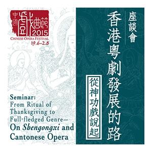中國戲曲節2015 ─ 座談會:香港粤劇發展的路 - 從神功戲說起