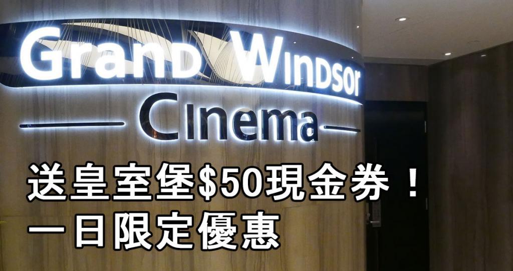 送皇室堡$50現金券!Grand Windsor Cinema限定優惠