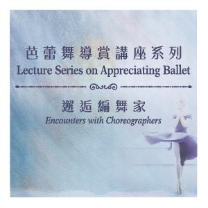 芭蕾舞導賞講座系列 –「邂逅編舞家」