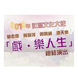 2016年社區文化大使—郭志偉• 黃婉萍• 周佩韻• 譚天樂「戲• 樂人生」總結演出