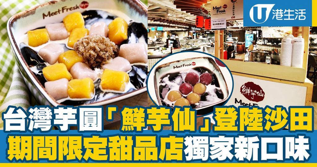 【沙田美食】台灣芋圓甜品店「鮮芋仙」登陸沙田!期間限定店推獨家新口味