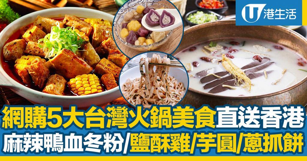 5大台灣火鍋美食直送香港!麻辣鴨血冬粉/養生火鍋/鹽酥雞/芋圓/蔥抓餅