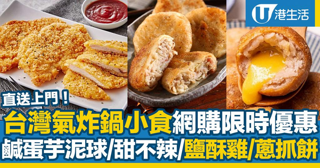 台灣氣炸鍋小食限時優惠!網購送上門 嘆鹽酥雞/鹹蛋流心芋泥球/甜不辣/蔥抓餅