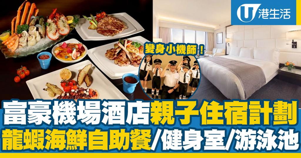 【酒店優惠2020】富豪機場酒店親子住宿計劃 龍蝦海鮮自助晚餐+變身小機師體驗