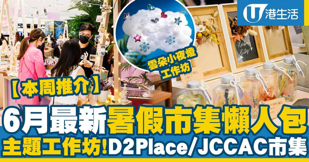 【6月市集】本周6大暑假市集好去處!旺角快閃市集/JCCAC仲夏市集/D2Place珍奇植物市集