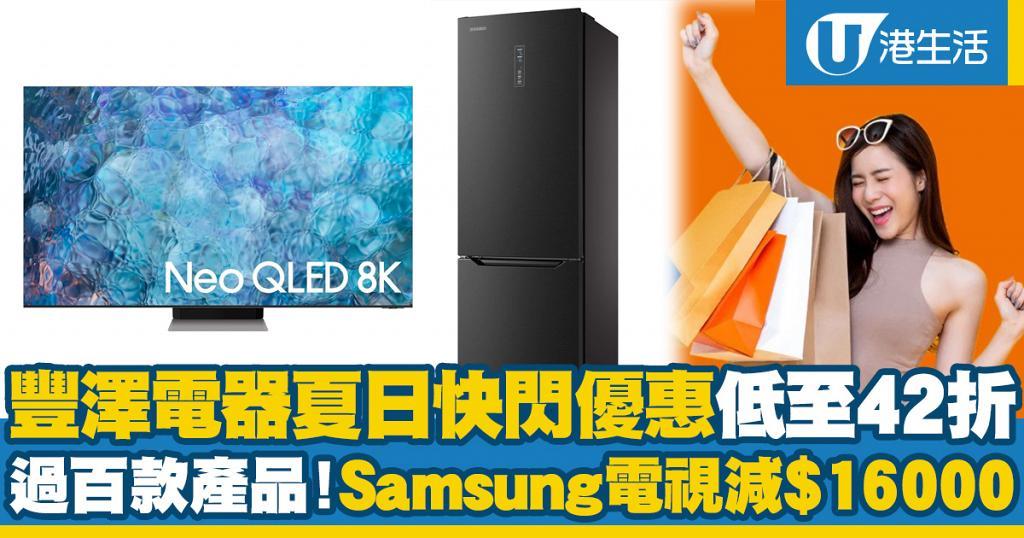 【網購優惠】豐澤電器夏日快閃優惠低至42折 過百款產品!Samsung電視減$16000 Philips/Sony