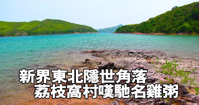 新界東北隱世角落 荔枝窩村嘆馳名雞粥